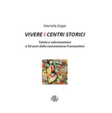 Vivere i centri storici. Tutela e valorizzazione a 50 anni dalla Commissione Franceschini - Mariella Zoppi |