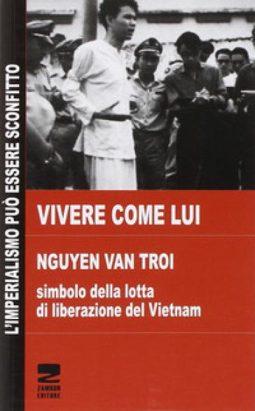 Vivere come lui. Nguyen Van Troi. Simbolo della lotta di liberazione del Vietnam - Thi Quyen Phan |