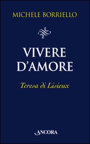 Vivere d'amore. Teresa di Lisieux - Michele Borriello  