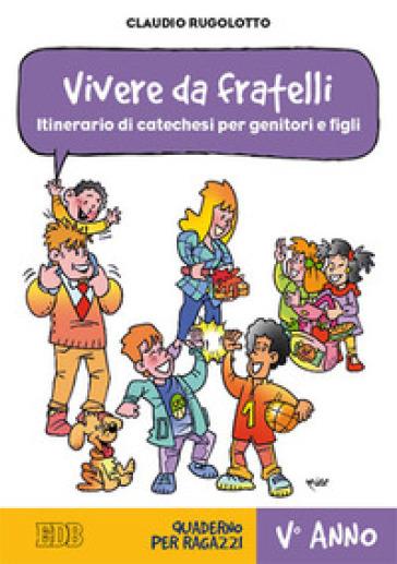 Vivere da fratelli. Itinerario di catechesi per genitori e figli. V anno. Quaderno per ragazzi - Claudio Rugolotto |