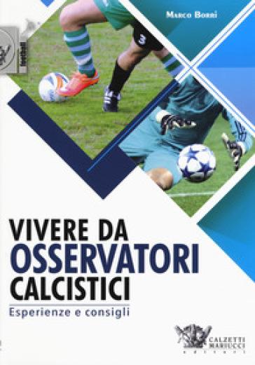 Vivere da osservatori calcistici. Esperienze e consigli - Marco Borri   Thecosgala.com