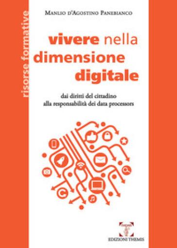 Vivere nella dimensione digitale. Dai diritti del cittadino alla responsabilità dei data processors - Manlio D'Agostino Panebianco |