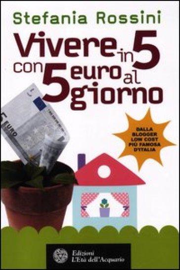 Vivere in 5 con 5 euro al giorno - Stefania Rossini |