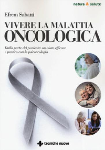 Vivere la malattia oncologica. Dalla parte del paziente: un aiuto efficace e pratico con la psiconcologia - Efrem Sabatti | Ericsfund.org