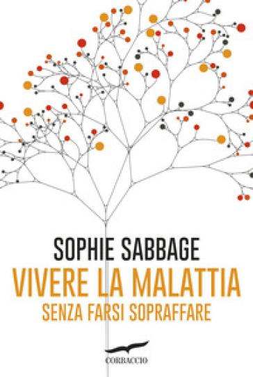 Vivere la malattia senza farsi sopraffare - Sophie Sabbage |