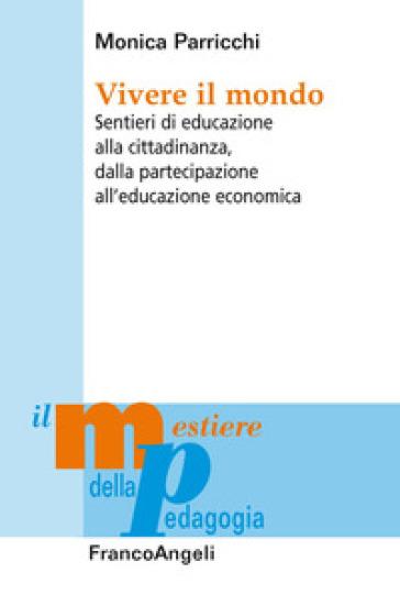 Vivere il mondo. Sentieri di educazione alla cittadinanza, dalla partecipazione all'educazione economica - Monica Parricchi |