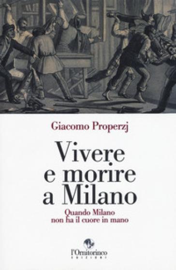 Vivere e morire a Milano. Quando Milano non ha il cuore in mano - Giacomo Properzj |