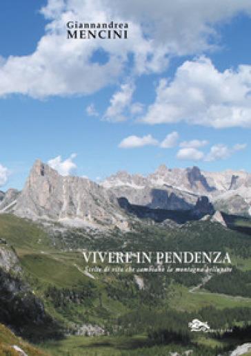 Vivere in pendenza. Scelte di vita che cambiano la montagna bellunese - Giannandrea Mencini |