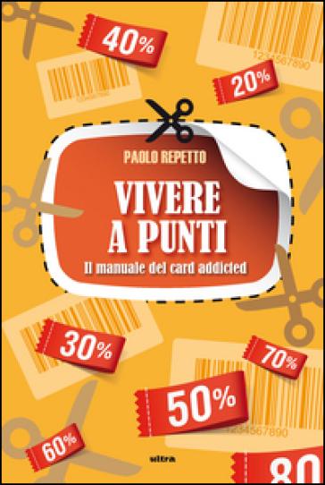 Vivere a punti. Manuale del card-addicted - Paolo Repetto | Thecosgala.com