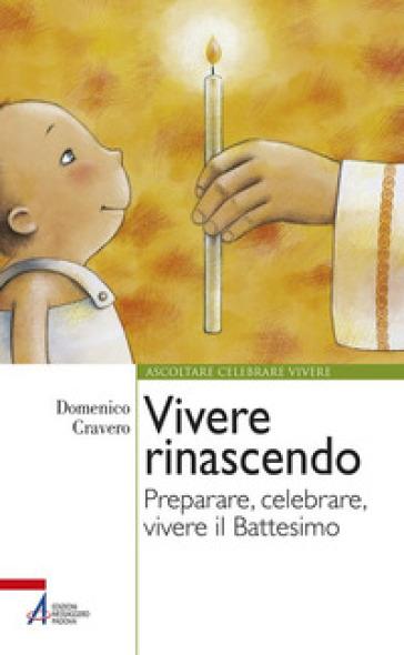 Vivere rinascendo. Preparare, celebrare, vivere il Battesimo - Domenico Cravero |