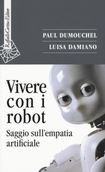 Vivere con i robot. Saggio sull'empatia artificiale - Paul Dumouchel |