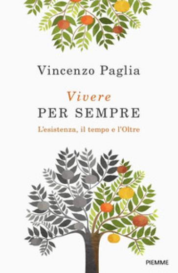 Vivere per sempre. L'esistenza, il tempo e l'Oltre - Vincenzo Paglia | Thecosgala.com