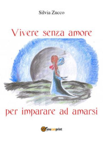 Vivere senza amore per imparare ad amarsi - Silvia Zucco |