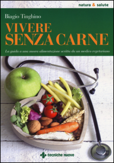 Vivere senza carne. Una guida alla sana alimentazione scritta da un medico vegetariano - Biagio Tinghino |