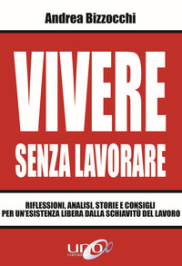 Vivere senza lavorare. Riflessioni, analisi, storie e consigli per un'esistenza libera dalla schiavitù del lavoro - Andrea Bizzocchi |