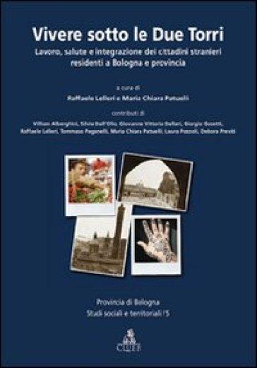 Vivere sotto le due torri. Lavoro, salute e integrazione dei cittadini stranieri residenti a Bologna e provincia - L. Lelleri |