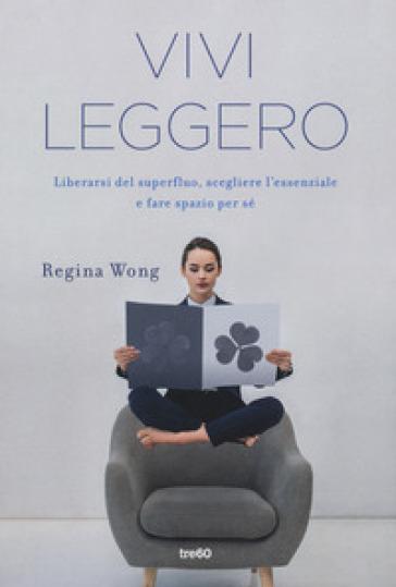 Vivi leggero. Liberarsi del superfluo, scegliere l'essenziale e fare spazio per sé - Regina Wong |