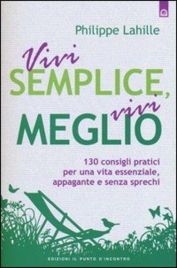Vivi semplice, vivi meglio. 130 consigli pratici per una vita essenziale, appagante e senza sprechi - Philippe Lahille |