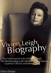 Vivien Leigh Biography: The Controversial Life of Vivien Leigh, Her Relationship with Herbert Leigh Holman, Laurence Olivier and More