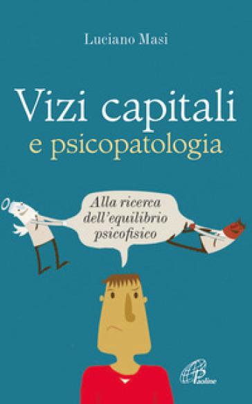 Vizi capitali e psicopatologia. Alla ricerca dell'equilibrio psicofisico - Luciano Masi | Rochesterscifianimecon.com