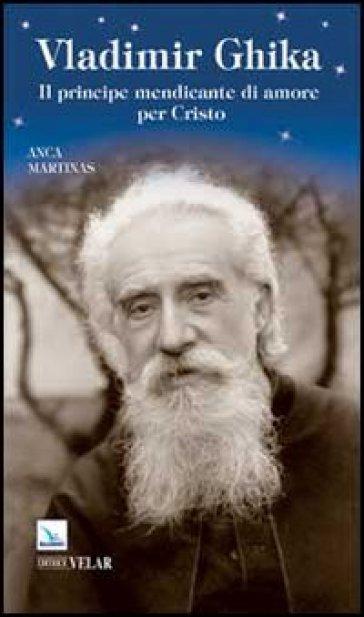 Vladimir Ghika. Il principe mendicante di amore per Cristo - Anca Martinas  