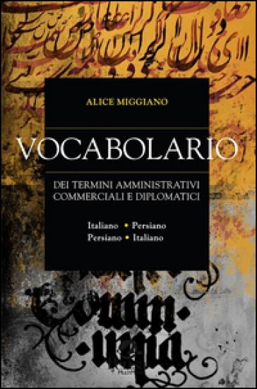 Vocabolario dei termini amministrativi commerciali e diplomatici. Italiano-persiano, persiano-italiano - Alice Miggiano |
