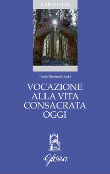 Vocazione alla vita consacrata oggi. Teologia, spiritualità, pastorale - P. Martinelli |