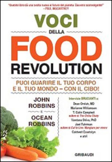 Voci della food revolution. Puoi guarire il tuo corpo e il tuo mondo. Con il cibo! - John Robbins | Rochesterscifianimecon.com