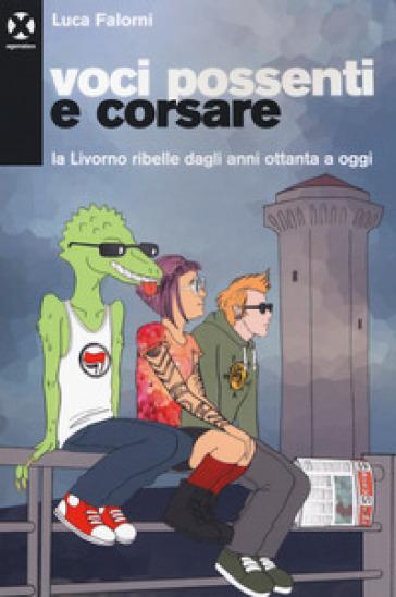Voci possenti e corsare. La Livorno ribelle dagli anni ottanta a oggi - Luca Falorni |