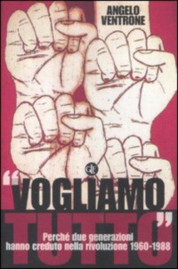 «Vogliamo tutto». Perché due generazioni hanno creduto nella rivoluzione 1960-1988 - Angelo Ventrone |