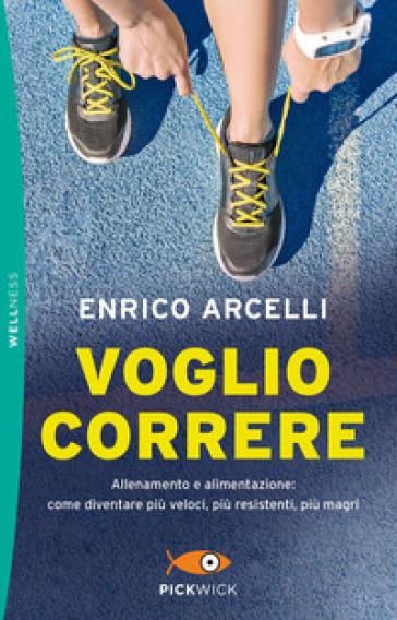 Voglio correre. Allenamento e alimentazione: come diventare più veloci, più resistenti, più magri - Enrico Arcelli | Thecosgala.com