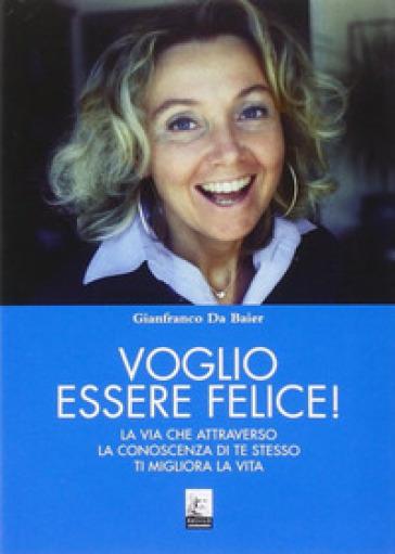 Voglio essere felice! La via che attraverso la conoscenza di te stesso ti migliora la vita - Gianfranco Da Baier |