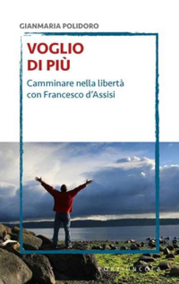 Voglio di più. Camminare nella libertà con Francesco d'Assisi - Gianmaria Polidoro  