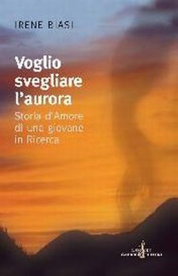 Voglio svegliare l'aurora. Storia d'amore di una giovane in ricerca - Irene Biasi | Kritjur.org