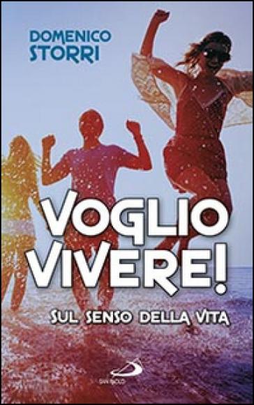 Voglio vivere! Sul senso della vita - Domenico Storri |