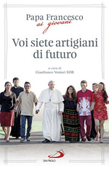 Voi siete artigiani di futuro - Papa Francesco (Jorge Mario Bergoglio) |