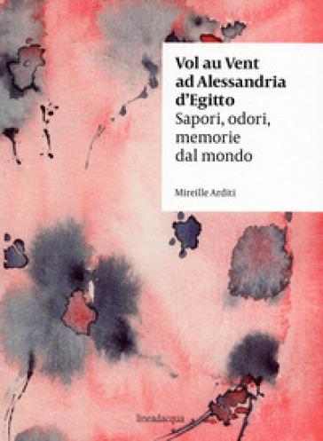 Vol au vent ad Alessandria d'Egitto. Sapori, odori, memorie dal mondo - Mireille Arditi pdf epub