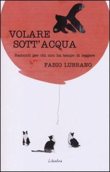 Volare sott'acqua. Racconti per chi non ha tempo di leggerli - Fabio Lubrano |