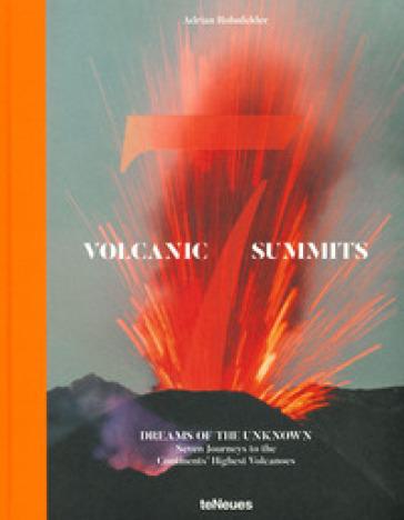 Volcanic 7 summits. Dreams of the unknown. Seven journays to the continents' highest volcanoes. Ediz. illustrata - Adrian Rohnfelder |