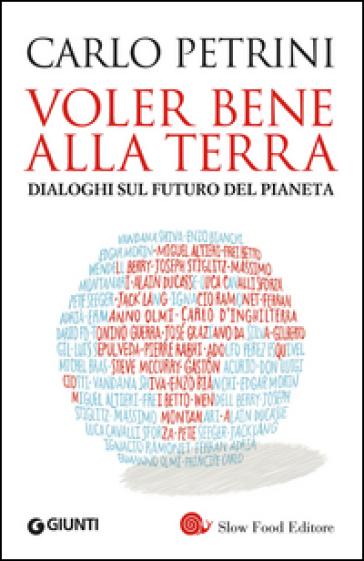 Voler bene alla terra. Dialoghi sul futuro del pianeta - Carlo Petrini   Thecosgala.com