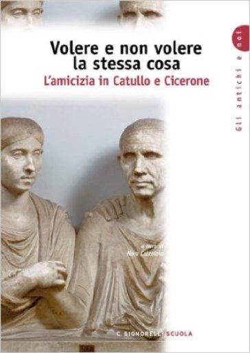 Volere e non volere la stessa cosa. L'amicizia in Catullo e Cicerone. Per i Licei e gli Ist. Magistrali - N. Calzolaio  