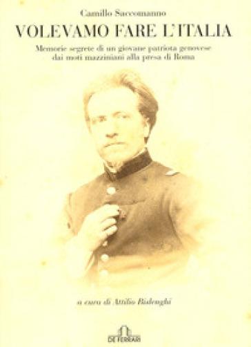 Volevamo fare l'Italia. Memorie segrete di un giovane patriota genovese dai moti mazziniani alla presa di Roma - A. Bislenghi |