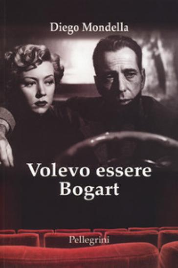 Volevo essere Bogart - Diego Mondella |