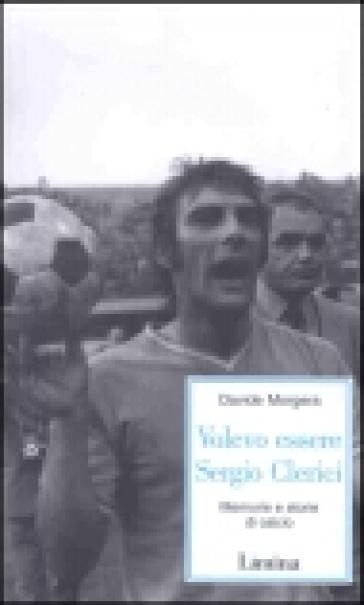 Volevo essere Sergio Clerici. Memorie e storie di calcio - Davide Morgera |