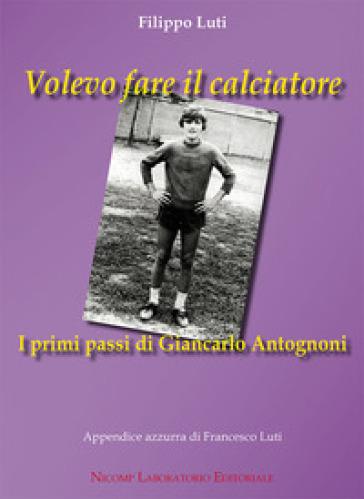Volevo fare il calciatore. I primi passi di Giancarlo Antognoni - Filippo Luti  