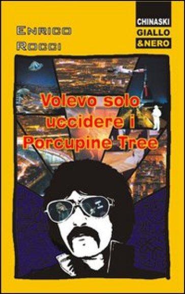 Volevo solo uccidere i Porcupine Tree - Enrico Rocci  