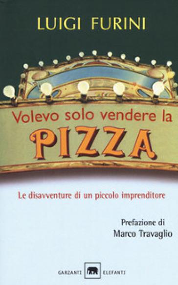 Volevo solo vendere la pizza. Le disavventure di un piccolo imprenditore - Luigi Furini | Ericsfund.org