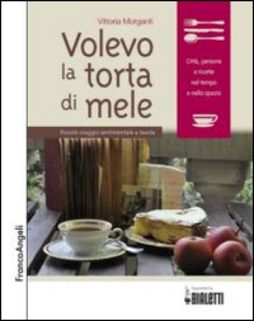 Volevo la torta di mele. Piccolo viaggio sentimentale a tavola - Vittoria Morganti |
