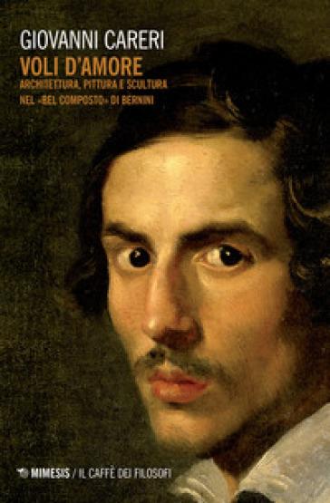 Voli d'amore. Architettura, pittura e scultura nel «Bel composto» di Bernini - Giovanni Careri | Rochesterscifianimecon.com