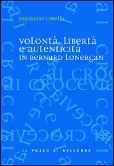 Volontà, libertà e autenticità in Bernard Lonergan - Edoardo Cibelli |